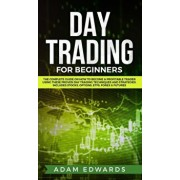 Day Trading for Beginners: The Complete Guide on How to Become a Profitable Trader Using These Proven Day Trading Techniques and Strategies. Incl, Hardcover/Adam Edwards
