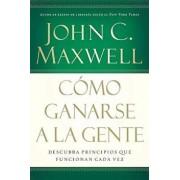 Como Ganarse a la Gente: Descubra Los Principios Que Siempre Funcionan Con Las Personas, Paperback/John C. Maxwell
