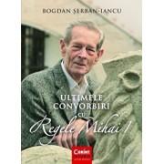 Ultimele convorbiri cu Regele Mihai I/Bogdan Serban-Iancu