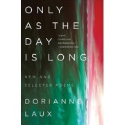 Only as the Day Is Long: New and Selected Poems, Paperback/Dorianne Laux