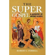 The Super Gospel: A Harmony of Ancient Gospels, Paperback/Robert Ferrell