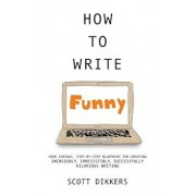 How to Write Funny: Your Serious, Step-By-Step Blueprint for Creating Incredibly, Irresistibly, Successfully Hilarious Writing, Paperback/Scott Dikkers