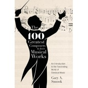 The 100 Greatest Composers and Their Musical Works: An Introduction to the Fascinating World of Classical Music, Hardcover/Gary a. Smook