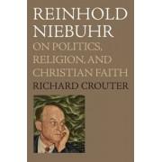 Reinhold Niebuhr: On Politics, Religion, and Christian Faith, Paperback/Richard Crouter