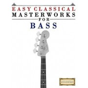 Easy Classical Masterworks for Bass: Music of Bach, Beethoven, Brahms, Handel, Haydn, Mozart, Schubert, Tchaikovsky, Vivaldi and Wagner, Paperback/Easy Classical Masterworks