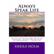 Always Speak Life: For the Eyes of the Lord Are on the Righteous, and His Ears Are Open to Their Prayers., Paperback/Sheila Holm