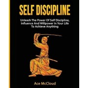 Self Discipline: Unleash the Power of Self Discipline, Influence and Willpower in Your Life to Achieve Anything, Paperback/Ace McCloud