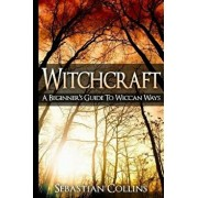 Witchcraft: A Beginner's Guide to Wiccan Ways: Symbols, Witch Craft, Love Potions Magick, Spell, Rituals, Power, Wicca, Witchcraft, Paperback/Sebastian Collins
