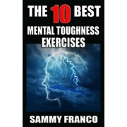 The 10 Best Mental Toughness Exercises: How to Develop Self-Confidence, Self-Discipline, Assertiveness, and Courage in Business, Sports and Health, Paperback/Sammy Franco