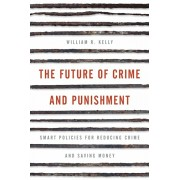 Future of Crime and Punishment. Smart Policies for Reducing Crime and Saving Money, Hardback/William R. Kelly