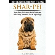 Shar-Pei - The Owner's Guide from Puppy to Old Age - Choosing, Caring For, Grooming, Health, Training and Understanding Your Chinese Shar-Pei Dog, Paperback/Alex Seymour