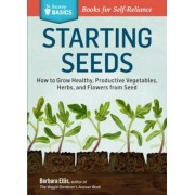 Starting Seeds: How to Grow Healthy, Productive Vegetables, Herbs, and Flowers from Seed. a Storey Basics(r) Title, Paperback