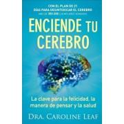 Enciende Tu Cerebro: La Clave Para La Felicidad, La Manera de Pensar y La Salud, Paperback/Dr Caroline Leaf