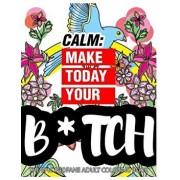 Calm: Make Today Your Bitch the Epic Profane Adult Coloring Book: Swear Word Finds Sweary Fun Way - Swearword for Stress Rel, Paperback/Swearing Coloring Book for Adults