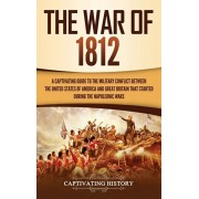 The War of 1812: A Captivating Guide to the Military Conflict between the United States of America and Great Britain That Started durin, Hardcover/Captivating History