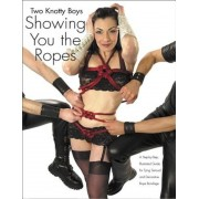 Two Knotty Boys Showing You the Ropes: A Step-By-Step, Illustrated Guide for Tying Sensual and Decorative Rope Bondage, Paperback