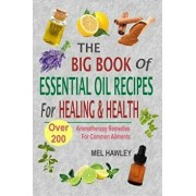 The Big Book of Essential Oil Recipes for Healing & Health: Over 200 Aromatherapy Remedies for Common Ailments, Paperback/Mel Hawley