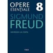 Opere esentiale 8 - Nevroza la copil 2010 - Sigmund Freud