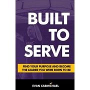 Built to Serve: Find Your Purpose and Become the Leader You Were Born to Be, Hardcover/Evan Carmichael