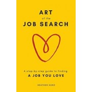 Art of the Job Search: A Step-By-Step Guide to Finding a Job You Love, Paperback/Heather Hund
