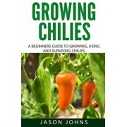 Growing Chilies - A Beginners Guide to Growing, Using, and Surviving Chilies: Everything You Need to Know to Successfully Grow Chilies at Home, Paperback/Jason Johns