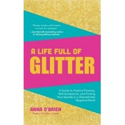 A Life Full of Glitter: A Guide to Positive Thinking, Self-Acceptance, and Finding Your Sparkle in a (Sometimes) Negative World, Hardcover/Anna O'Brien