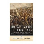 The Battle of the Teutoburg Forest: The History and Legacy of the Roman Empire's Greatest Military Defeat, Paperback/Charles River Editors