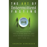 The Art Of Intermittent Fasting 2 In 1: The Only IF Guide You'll Ever Need To Lose Your Pounds Quickly And Keep Them Off, Hardcover/Andrew Sorenson