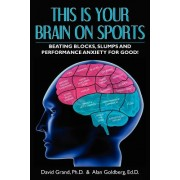 This Is Your Brain on Sports: Beating Blocks, Slumps and Performance Anxiety for Good!
