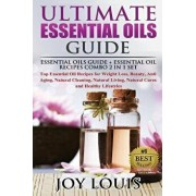 Ultimate Essential Oils Guide: Essential Oils Guide + Essential Oil Recipes Combo 2 in 1 Set - Top Essential Oil Recipes for Weight Loss, Beauty, Ant, Paperback/Joy Louis