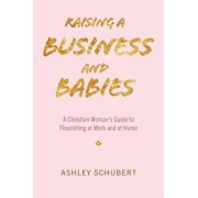 Raising A Business and Babies: A Christian Woman's Guide to Flourishing at Work and at Home, Paperback/Ashley Schubert