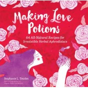 Making Love Potions: 64 All-Natural Recipes for Irresistible Herbal Aphrodisiacs, Paperback