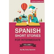 Spanish: Short Stories for Intermediate Level Volume 1: Improve Your Spanish Listening Comprehension Skills with Ten Spanish St, Paperback/Claudia Orea