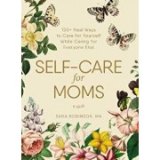 Self-Care for Moms: 150+ Real Ways to Care for Yourself While Caring for Everyone Else, Hardcover/Sara Robinson