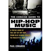 The Concise Guide to Hip-Hop Music: A Fresh Look at the Art of Hip-Hop, from Old-School Beats to Freestyle Rap, Paperback/Paul Edwards