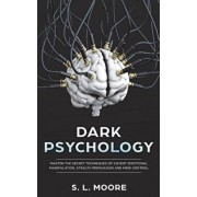 Dark Psychology: Master the Secret Techniques of Covert Emotional Manipulation, Stealth Persuasion and Mind Control, Paperback/S. L. Moore