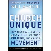 Church Unique: How Missional Leaders Cast Vision, Capture Culture, and Create Movement, Hardcover