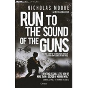 Run to the Sound of the Guns: The True Story of an American Ranger at War in Afghanistan and Iraq, Hardcover/Nicholas Moore