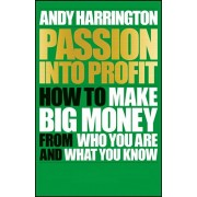 Passion Into Profit. How to Make Big Money From Who You Are and What You Know, Paperback/Andy Harrington