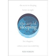 Art of Sleeping. The Secret to Sleeping Better at Night for a Happier, Calmer More Successful Day, Paperback/Rob Hobson