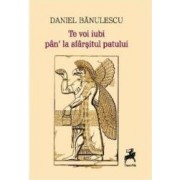Te voi iubi pan la sfarsitul patului - Daniel Banulescu