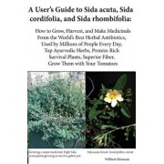 A User's Guide to Sida Acuta, Sida Cordifolia, and Sida Rhombifolia: How to Grow, Harvest, and Make Medicinals from the World's Best Herbal Antibiotic, Paperback/William Bruneau