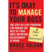Its Okay to Manage Your Boss: The Step-By-Step Program for Making the Best of Your Most Important Relationship at Work, Hardcover