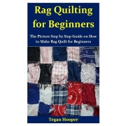 Rag Quilting for Beginners: The Picture Step by Step Guide on How to Make Rag Quilt for Beginners, Paperback/Tegan Hooper