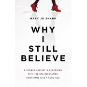 Why I Still Believe. A Former Atheist's Reckoning with the Bad Reputation Christians Give a Good God, Paperback/Mary Jo Sharp