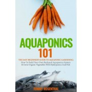 Aquaponics 101: The Easy Beginner's Guide to Aquaponic Gardening: How to Build Your Own Backyard Aquaponics System and Grow Organic Ve, Paperback