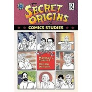 The Secret Origins of Comics Studies par Édité par Matthew Smith & Edited par Randy Duncan