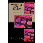 Writing Flash Fiction: How to Write Very Short Stories and Get Them Published. *then Re-Publish Them All Together as a Book, Paperback/Carly Berg