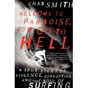 Welcome to Paradise, Now Go to Hell: A True Story of Violence, Corruption, and the Soul of Surfing, Paperback/Chas Smith