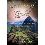 Cradle of Gold: The Story of Hiram Bingham, a Real-Life Indiana Jones, and the Search for Machu Picchu, Paperback/Christopher Heaney